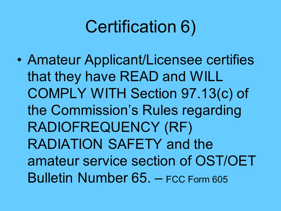 Certification 6) Amateur Applicant/Licensee certifies that they have READ and WILL COMPLY WITH Section 97.13(c) of the Commission's Rules regarding RADIOFREQUENCY (RF) RADIATION SAFETY and the amateur service section of OST/OET Bulletin Number 65.