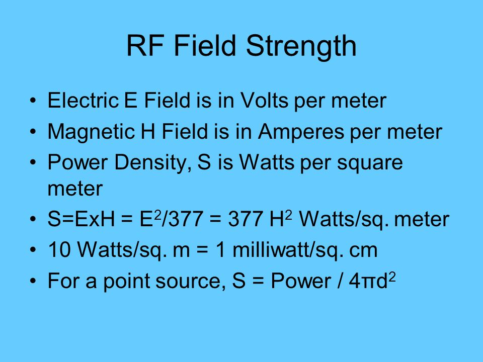 RF Field Strength Electric E Field is in Volts per meter Magnetic H Field is in Amperes per meter Power Density, S is Watts per square meter S=ExH = E 2 /377 = 377 H 2 Watts/sq.