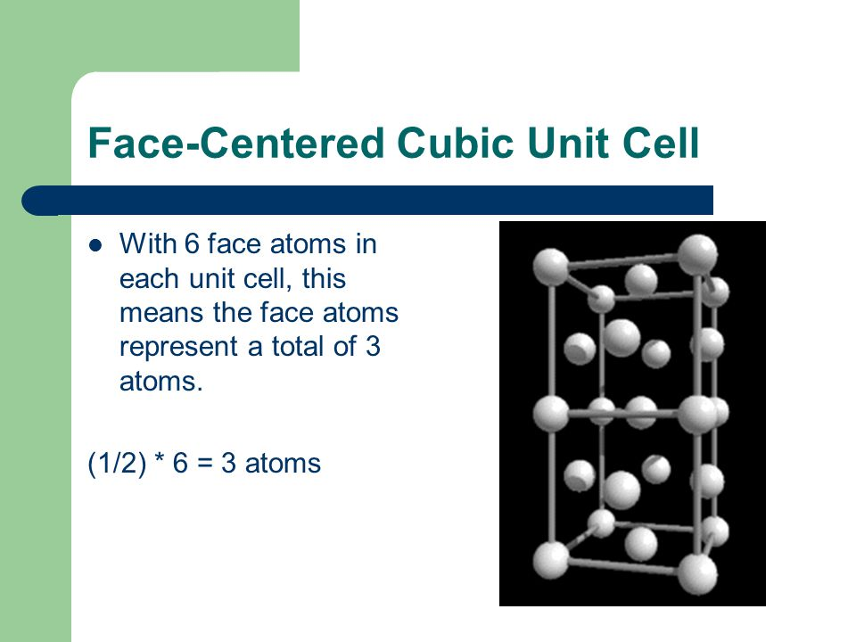 Face-Centered Cubic Unit Cell With 6 face atoms in each unit cell, this means the face atoms represent a total of 3 atoms. (1/2) * 6 = 3 atoms