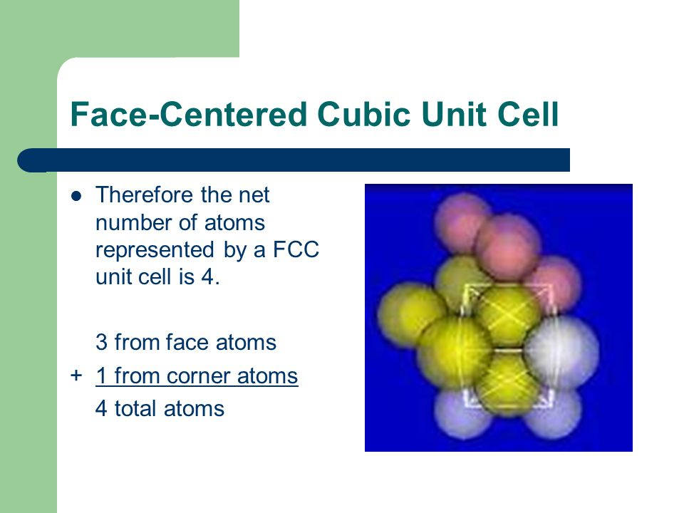 Face-Centered Cubic Unit Cell Therefore the net number of atoms represented by a FCC unit cell is 4. 3 from face atoms + 1 from corner atoms 4 total a