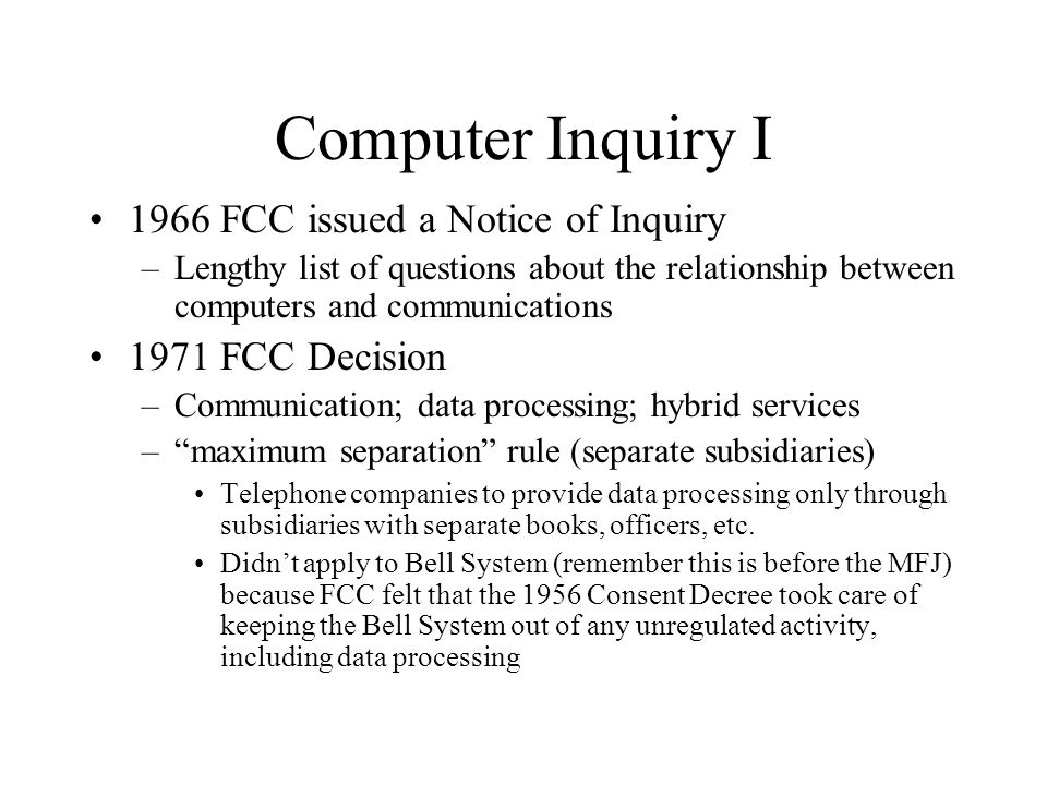Computer Inquiry I 1966 FCC issued a Notice of Inquiry –Lengthy list of questions about the relationship between computers and communications 1971 FCC Decision –Communication; data processing; hybrid services – maximum separation rule (separate subsidiaries) Telephone companies to provide data processing only through subsidiaries with separate books, officers, etc.