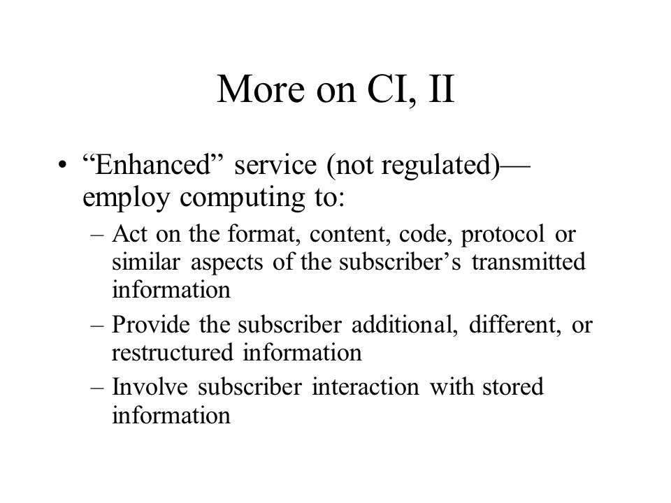 More on CI, II Enhanced service (not regulated)— employ computing to: –Act on the format, content, code, protocol or similar aspects of the subscriber's transmitted information –Provide the subscriber additional, different, or restructured information –Involve subscriber interaction with stored information