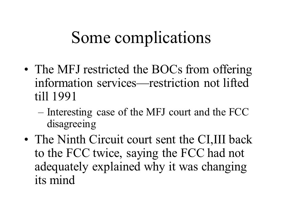 Some complications The MFJ restricted the BOCs from offering information services—restriction not lifted till 1991 –Interesting case of the MFJ court and the FCC disagreeing The Ninth Circuit court sent the CI,III back to the FCC twice, saying the FCC had not adequately explained why it was changing its mind