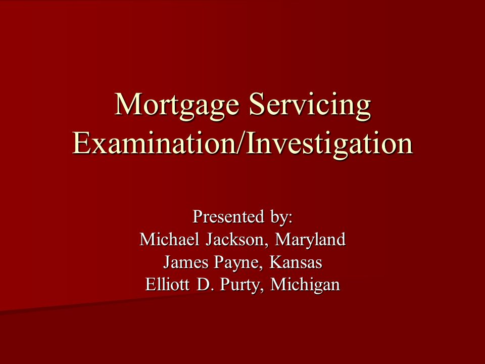 Mortgage Servicing Examination/Investigation Presented by: Michael Jackson, Maryland James Payne, Kansas Elliott D.