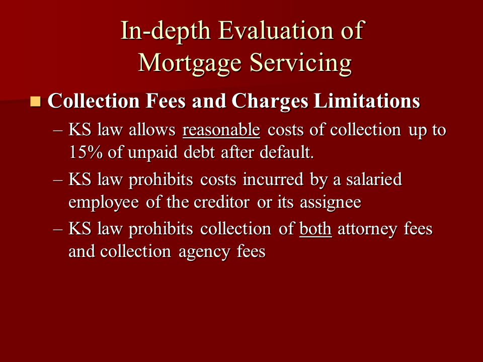 In-depth Evaluation of Mortgage Servicing Collection Fees and Charges Limitations Collection Fees and Charges Limitations –KS law allows reasonable costs of collection up to 15% of unpaid debt after default.