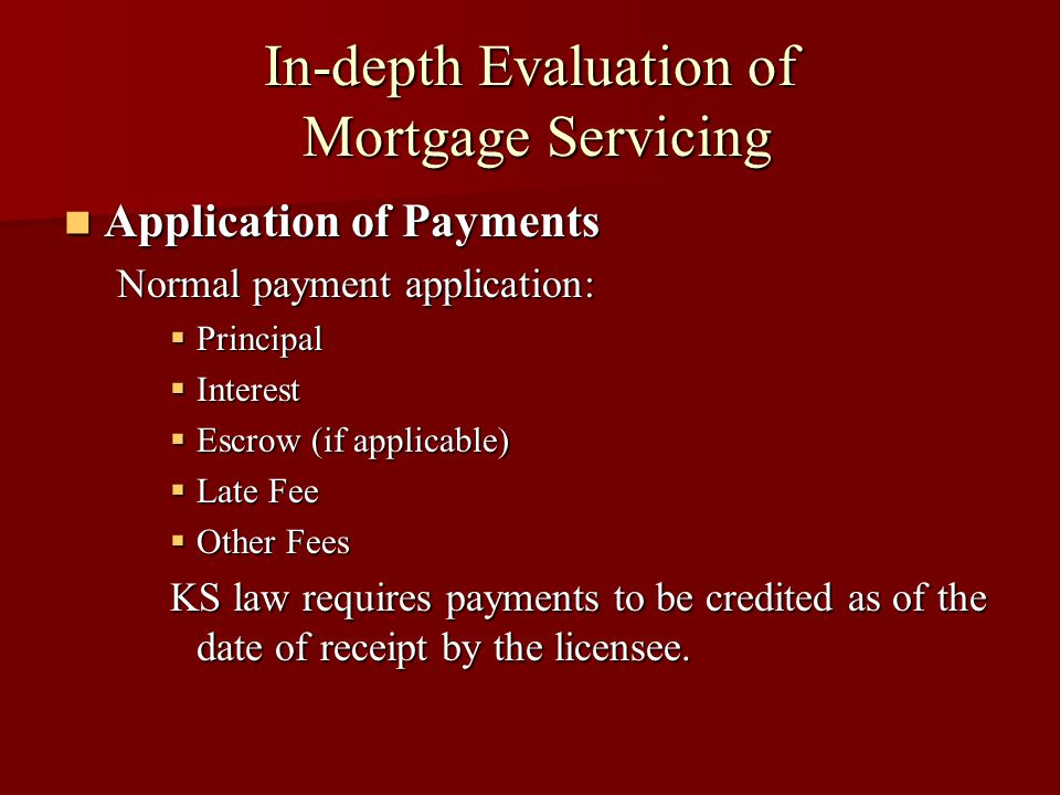 In-depth Evaluation of Mortgage Servicing Application of Payments Application of Payments Normal payment application:  Principal  Interest  Escrow (if applicable)  Late Fee  Other Fees KS law requires payments to be credited as of the date of receipt by the licensee.