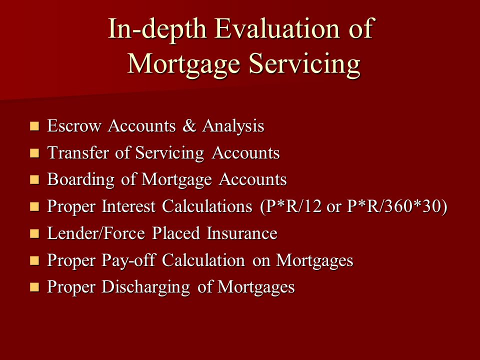 In-depth Evaluation of Mortgage Servicing Escrow Accounts & Analysis Escrow Accounts & Analysis Transfer of Servicing Accounts Transfer of Servicing Accounts Boarding of Mortgage Accounts Boarding of Mortgage Accounts Proper Interest Calculations (P*R/12 or P*R/360*30) Proper Interest Calculations (P*R/12 or P*R/360*30) Lender/Force Placed Insurance Lender/Force Placed Insurance Proper Pay-off Calculation on Mortgages Proper Pay-off Calculation on Mortgages Proper Discharging of Mortgages Proper Discharging of Mortgages