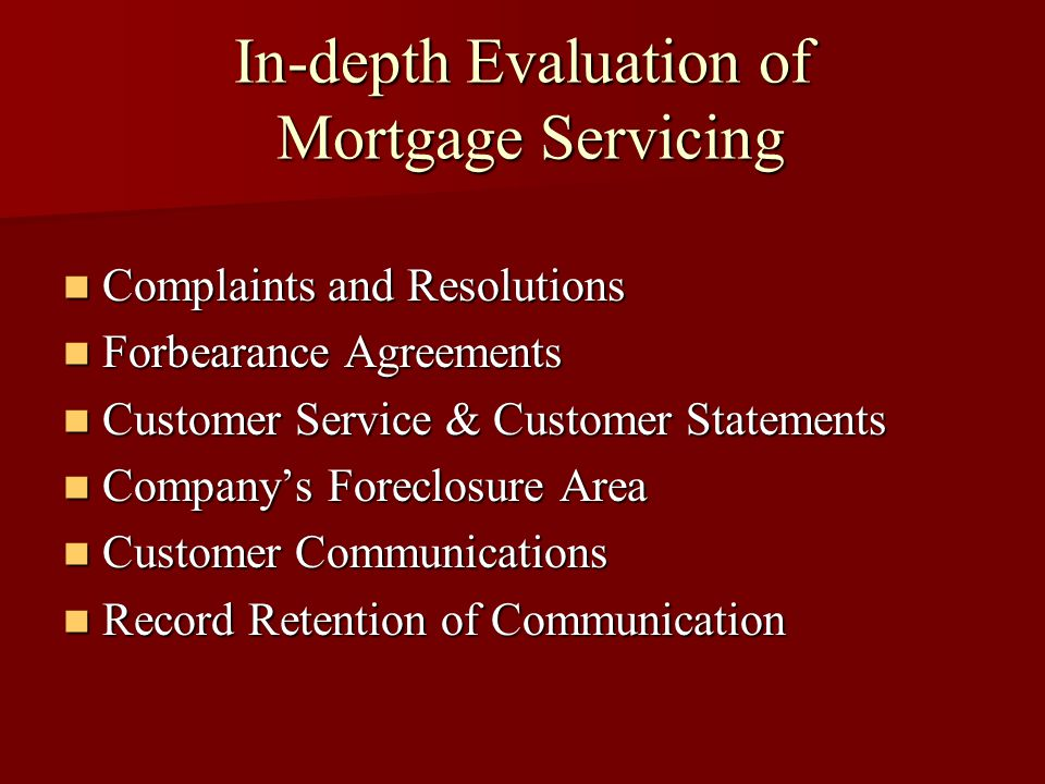 In-depth Evaluation of Mortgage Servicing Complaints and Resolutions Complaints and Resolutions Forbearance Agreements Forbearance Agreements Customer Service & Customer Statements Customer Service & Customer Statements Company's Foreclosure Area Company's Foreclosure Area Customer Communications Customer Communications Record Retention of Communication Record Retention of Communication