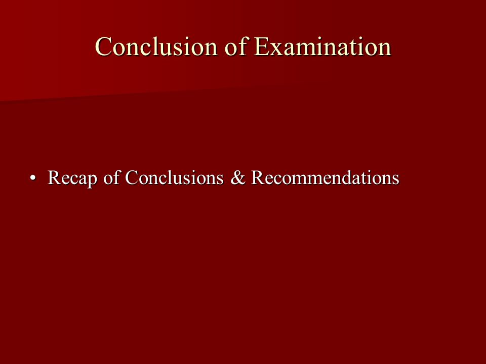Conclusion of Examination Recap of Conclusions & RecommendationsRecap of Conclusions & Recommendations