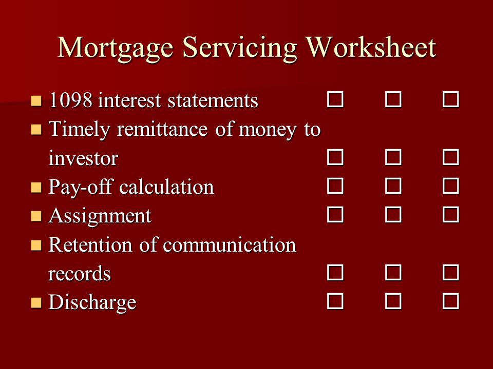 Mortgage Servicing Worksheet 1098 interest statements    1098 interest statements    Timely remittance of money to Timely remittance of money to investor    Pay-off calculation    Pay-off calculation    Assignment    Assignment    Retention of communication Retention of communication records    Discharge    Discharge   