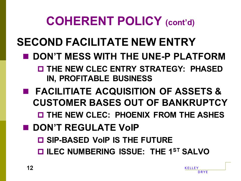 COHERENT POLICY (cont'd) SECOND FACILITATE NEW ENTRY DON'T MESS WITH THE UNE-P PLATFORM  THE NEW CLEC ENTRY STRATEGY: PHASED IN, PROFITABLE BUSINESS FACILITIATE ACQUISITION OF ASSETS & CUSTOMER BASES OUT OF BANKRUPTCY  THE NEW CLEC: PHOENIX FROM THE ASHES DON'T REGULATE VoIP  SIP-BASED VoIP IS THE FUTURE  ILEC NUMBERING ISSUE: THE 1 ST SALVO 12