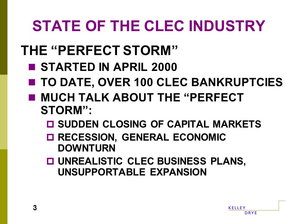 STATE OF THE CLEC INDUSTRY THE PERFECT STORM STARTED IN APRIL 2000 TO DATE, OVER 100 CLEC BANKRUPTCIES MUCH TALK ABOUT THE PERFECT STORM :  SUDDEN CLOSING OF CAPITAL MARKETS  RECESSION, GENERAL ECONOMIC DOWNTURN  UNREALISTIC CLEC BUSINESS PLANS, UNSUPPORTABLE EXPANSION 3