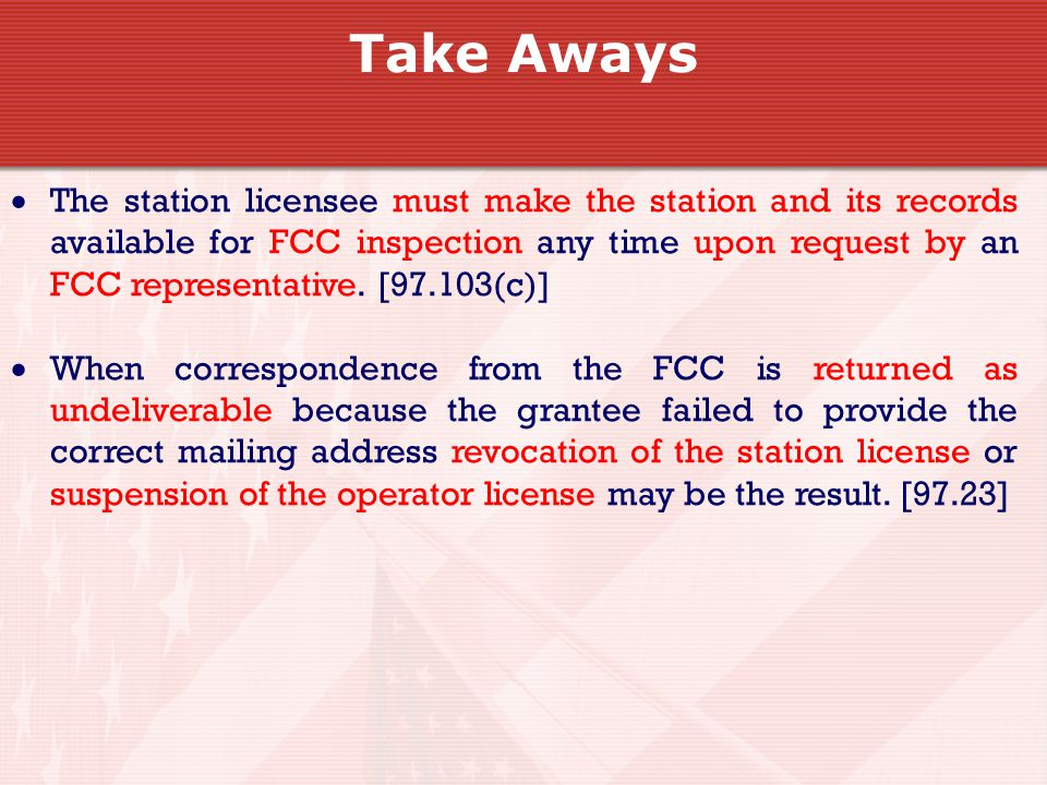Take Aways  The station licensee must make the station and its records available for FCC inspection any time upon request by an FCC representative.