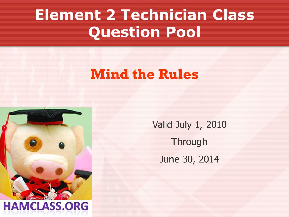 Valid July 1, 2010 Through June 30, 2014 Mind the Rules Element 2 Technician Class Question Pool
