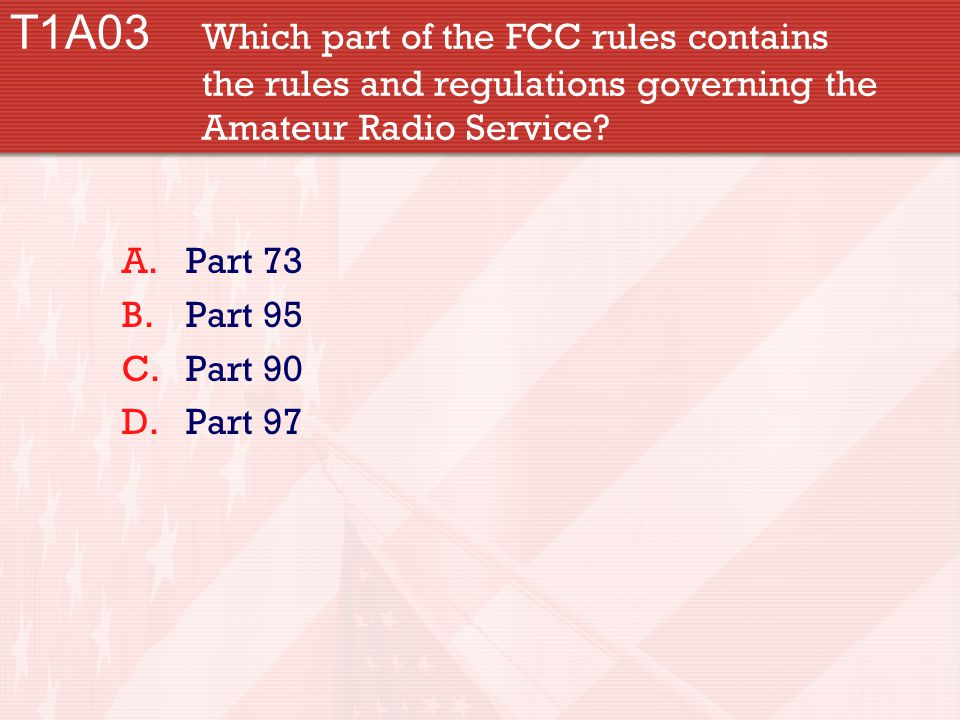 T1A03 Which part of the FCC rules contains the rules and regulations governing the Amateur Radio Service.