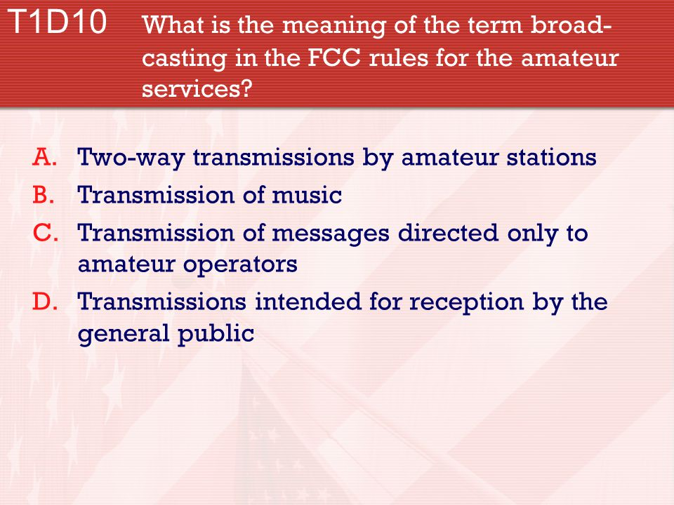 T1D10 What is the meaning of the term broad- casting in the FCC rules for the amateur services.