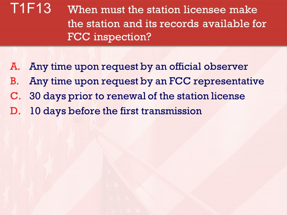 T1F13 When must the station licensee make the station and its records available for FCC inspection.