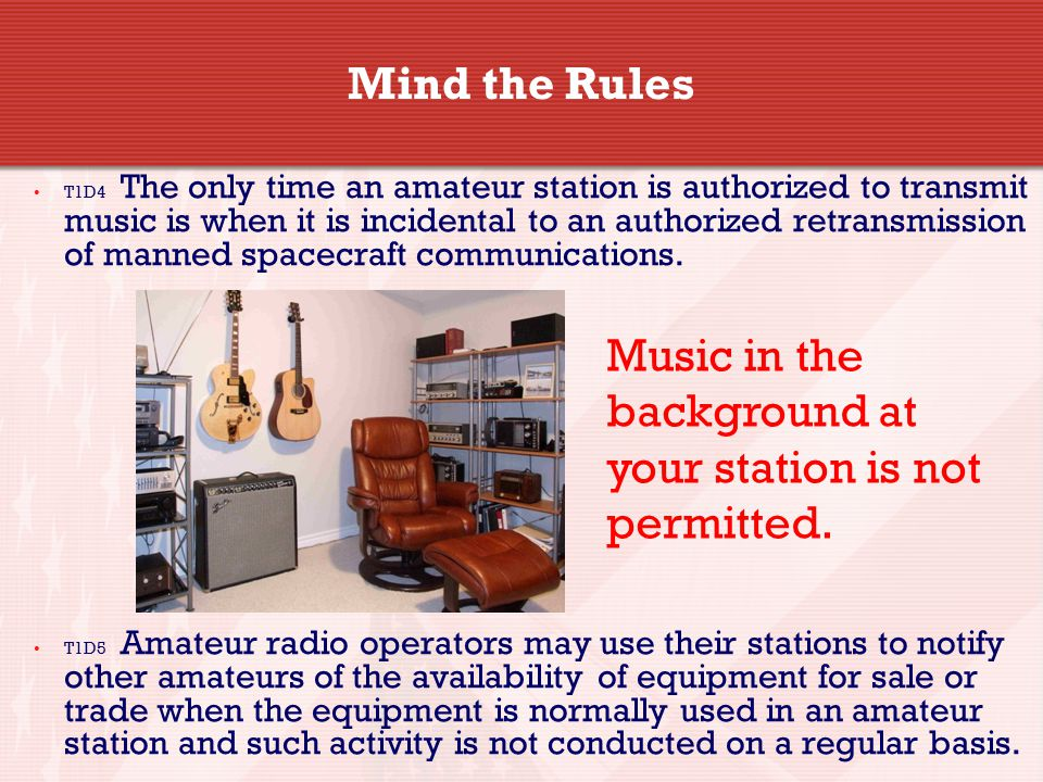 Mind the Rules T1D4 The only time an amateur station is authorized to transmit music is when it is incidental to an authorized retransmission of manned spacecraft communications.