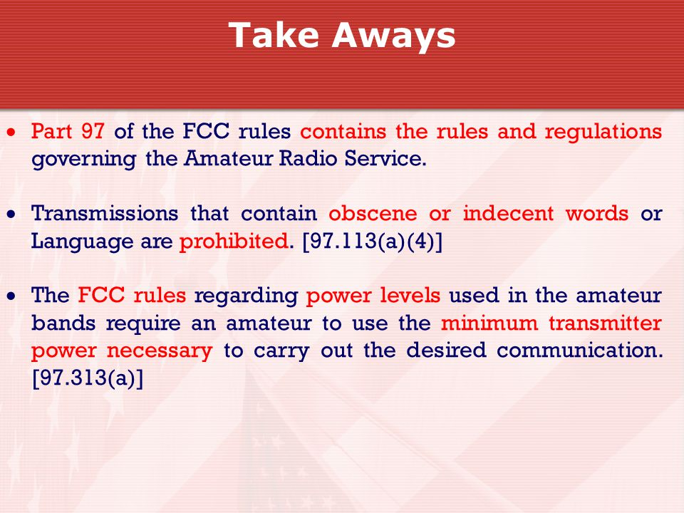 Take Aways  Part 97 of the FCC rules contains the rules and regulations governing the Amateur Radio Service.