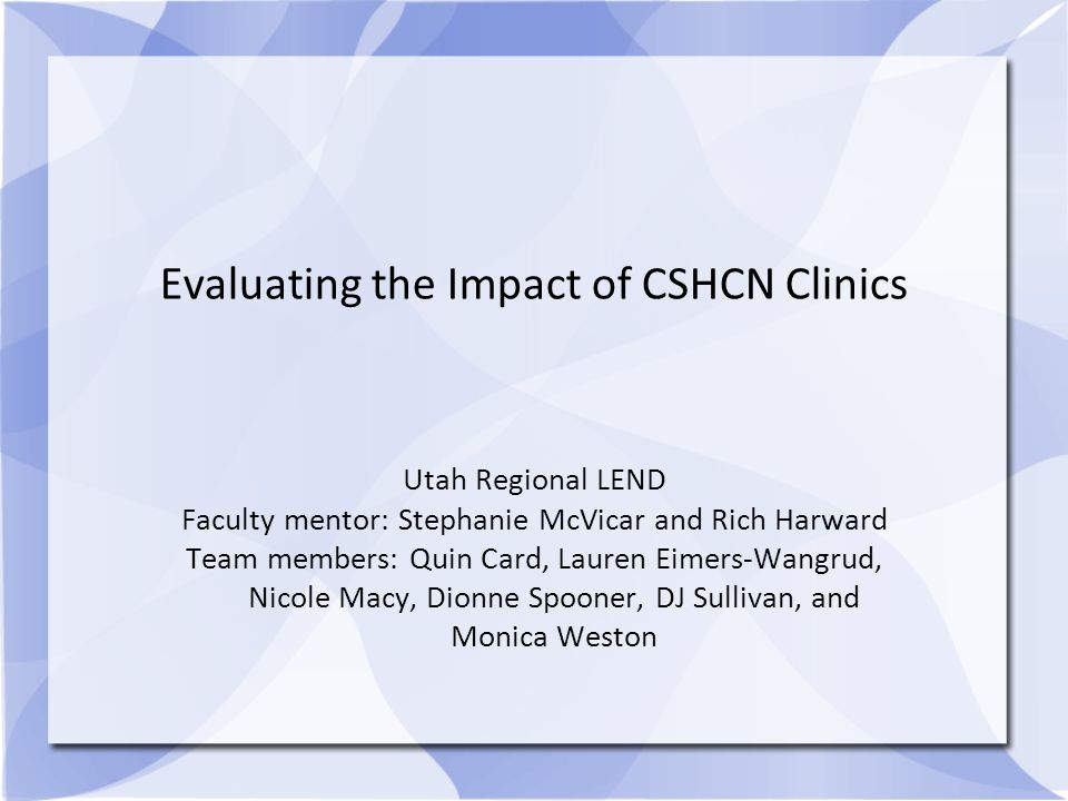 Evaluating the Impact of CSHCN Clinics Utah Regional LEND Faculty mentor: Stephanie McVicar and Rich Harward Team members: Quin Card, Lauren Eimers-Wangrud, Nicole Macy, Dionne Spooner, DJ Sullivan, and Monica Weston