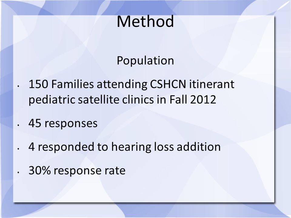 Method Population 150 Families attending CSHCN itinerant pediatric satellite clinics in Fall 2012 45 responses 4 responded to hearing loss addition 30% response rate