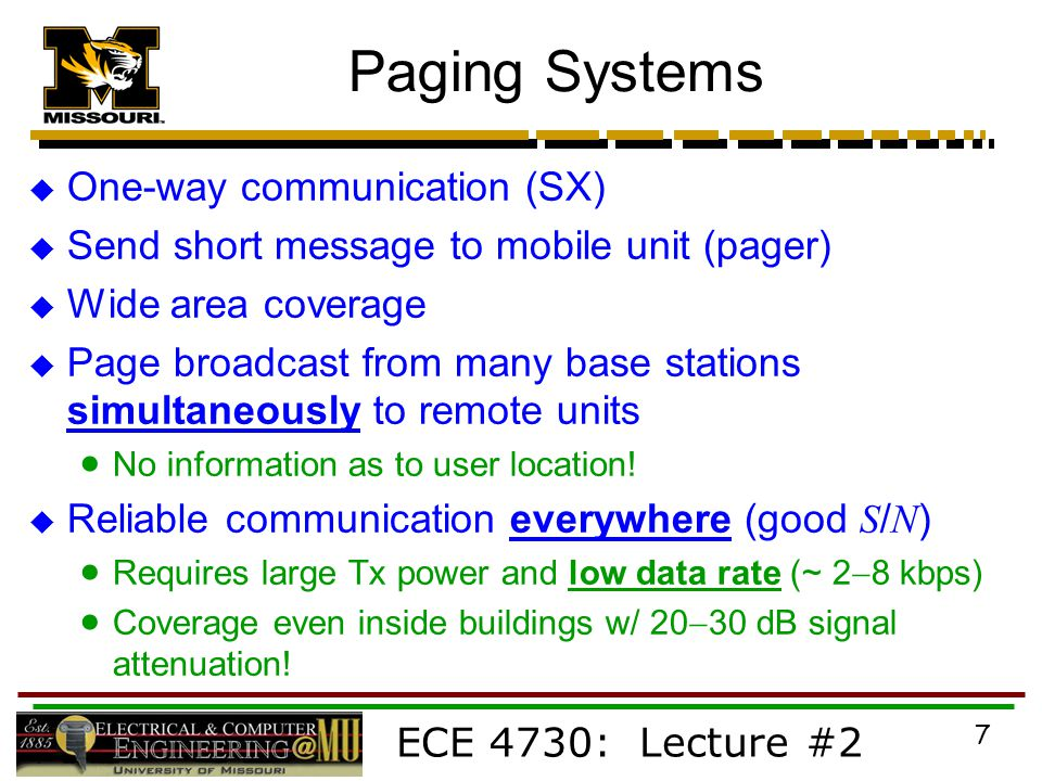 ECE 4730: Lecture #2 7 Paging Systems  One-way communication (SX)  Send short message to mobile unit (pager)  Wide area coverage  Page broadcast from many base stations simultaneously to remote units  No information as to user location.
