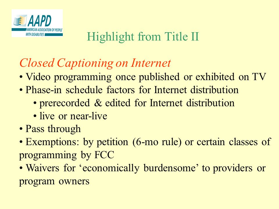 Highlight from Title II Closed Captioning on Internet Video programming once published or exhibited on TV Phase-in schedule factors for Internet distribution prerecorded & edited for Internet distribution live or near-live Pass through Exemptions: by petition (6-mo rule) or certain classes of programming by FCC Waivers for 'economically burdensome' to providers or program owners