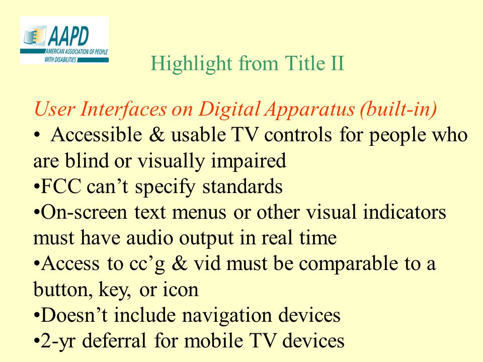 Highlight from Title II User Interfaces on Digital Apparatus (built-in) Accessible & usable TV controls for people who are blind or visually impaired FCC can't specify standards On-screen text menus or other visual indicators must have audio output in real time Access to cc'g & vid must be comparable to a button, key, or icon Doesn't include navigation devices 2-yr deferral for mobile TV devices