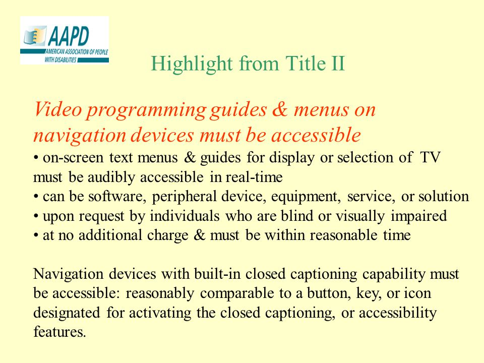 Highlight from Title II Video programming guides & menus on navigation devices must be accessible on-screen text menus & guides for display or selection of TV must be audibly accessible in real-time can be software, peripheral device, equipment, service, or solution upon request by individuals who are blind or visually impaired at no additional charge & must be within reasonable time Navigation devices with built-in closed captioning capability must be accessible: reasonably comparable to a button, key, or icon designated for activating the closed captioning, or accessibility features.