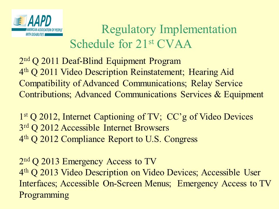 Regulatory Implementation Schedule for 21 st CVAA 2 nd Q 2011 Deaf-Blind Equipment Program 4 th Q 2011 Video Description Reinstatement; Hearing Aid Compatibility of Advanced Communications; Relay Service Contributions; Advanced Communications Services & Equipment 1 st Q 2012, Internet Captioning of TV; CC'g of Video Devices 3 rd Q 2012 Accessible Internet Browsers 4 th Q 2012 Compliance Report to U.S.