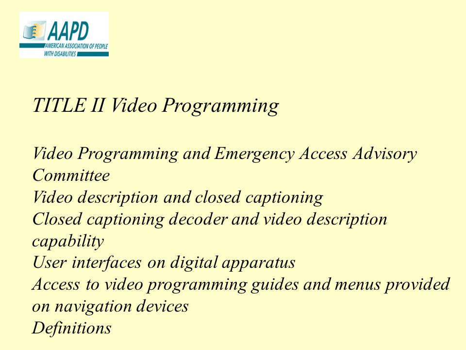 TITLE II Video Programming Video Programming and Emergency Access Advisory Committee Video description and closed captioning Closed captioning decoder and video description capability User interfaces on digital apparatus Access to video programming guides and menus provided on navigation devices Definitions