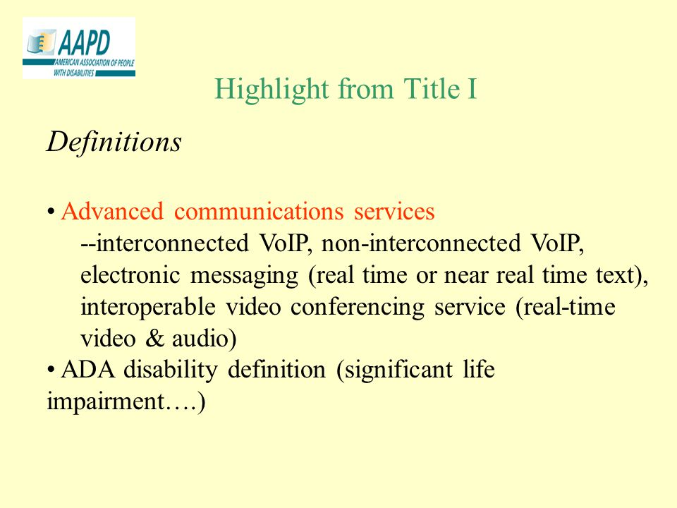 Highlight from Title I Definitions Advanced communications services --interconnected VoIP, non-interconnected VoIP, electronic messaging (real time or near real time text), interoperable video conferencing service (real-time video & audio) ADA disability definition (significant life impairment….)