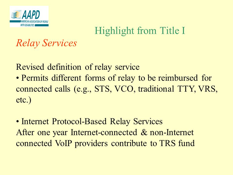 Highlight from Title I Relay Services Revised definition of relay service Permits different forms of relay to be reimbursed for connected calls (e.g., STS, VCO, traditional TTY, VRS, etc.) Internet Protocol-Based Relay Services After one year Internet-connected & non-Internet connected VoIP providers contribute to TRS fund