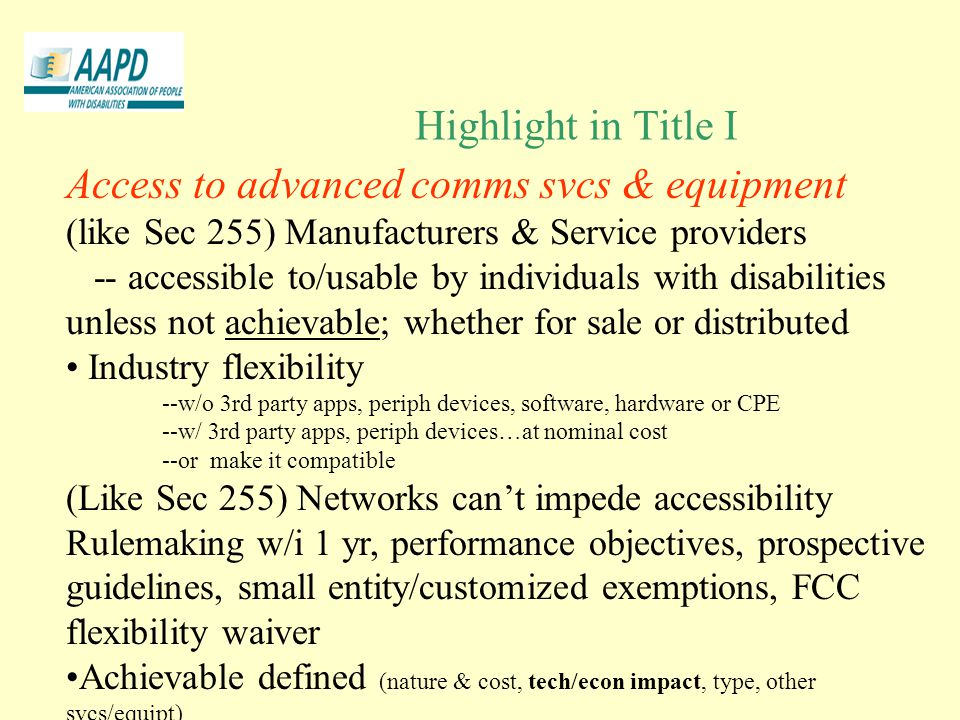 Highlight in Title I Access to advanced comms svcs & equipment (like Sec 255) Manufacturers & Service providers -- accessible to/usable by individuals with disabilities unless not achievable; whether for sale or distributed Industry flexibility --w/o 3rd party apps, periph devices, software, hardware or CPE --w/ 3rd party apps, periph devices…at nominal cost --or make it compatible (Like Sec 255) Networks can't impede accessibility Rulemaking w/i 1 yr, performance objectives, prospective guidelines, small entity/customized exemptions, FCC flexibility waiver Achievable defined (nature & cost, tech/econ impact, type, other svcs/equipt)