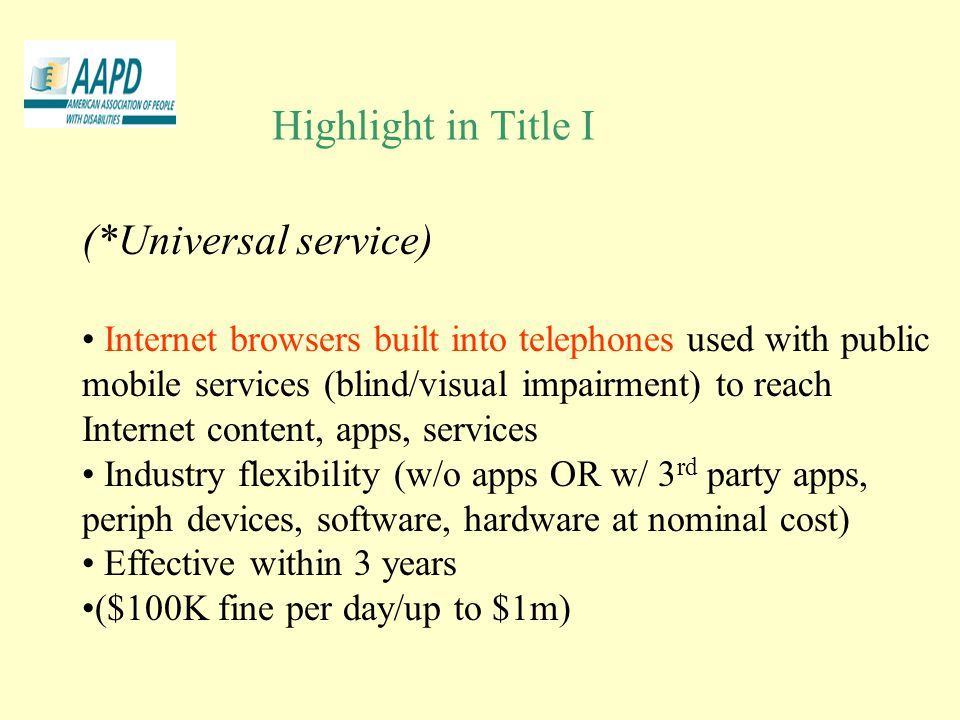 Highlight in Title I (*Universal service) Internet browsers built into telephones used with public mobile services (blind/visual impairment) to reach Internet content, apps, services Industry flexibility (w/o apps OR w/ 3 rd party apps, periph devices, software, hardware at nominal cost) Effective within 3 years ($100K fine per day/up to $1m)