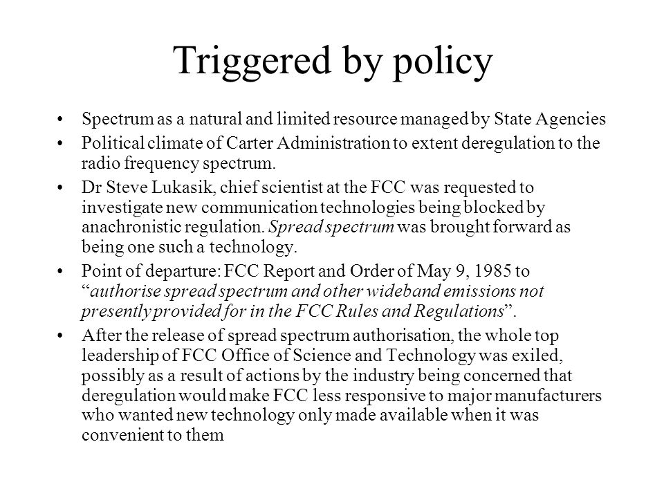 Triggered by policy Spectrum as a natural and limited resource managed by State Agencies Political climate of Carter Administration to extent deregulation to the radio frequency spectrum.