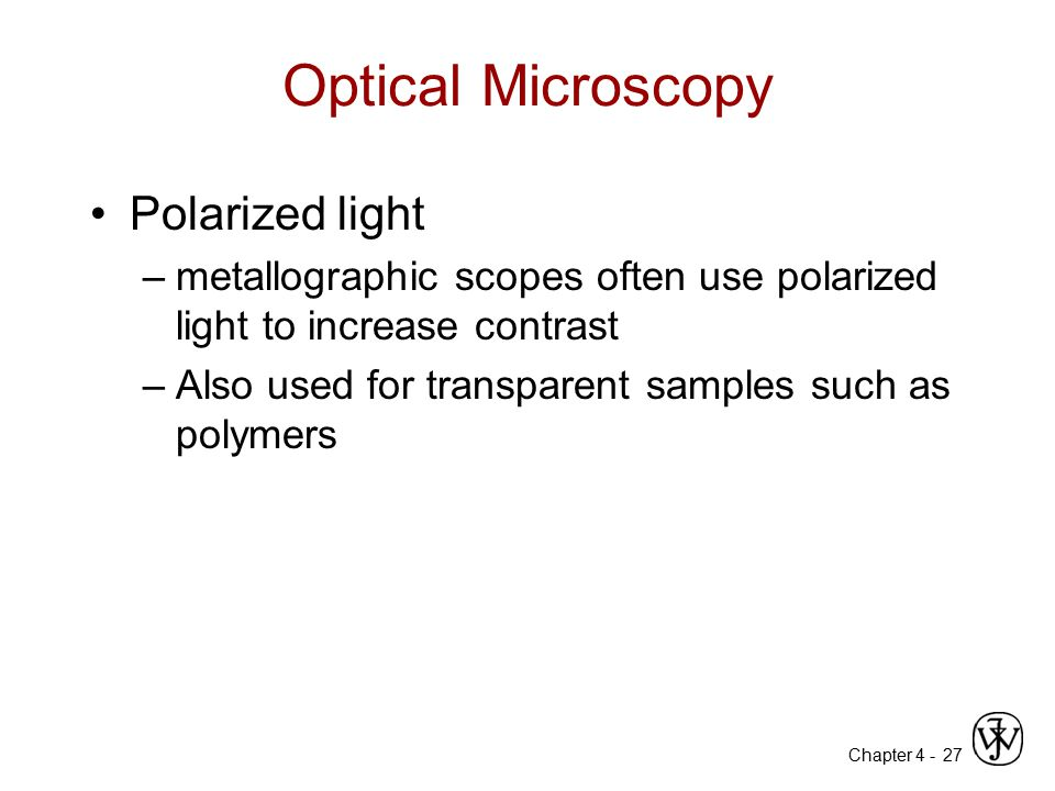 Chapter 4 - 27 Optical Microscopy Polarized light –metallographic scopes often use polarized light to increase contrast –Also used for transparent sam