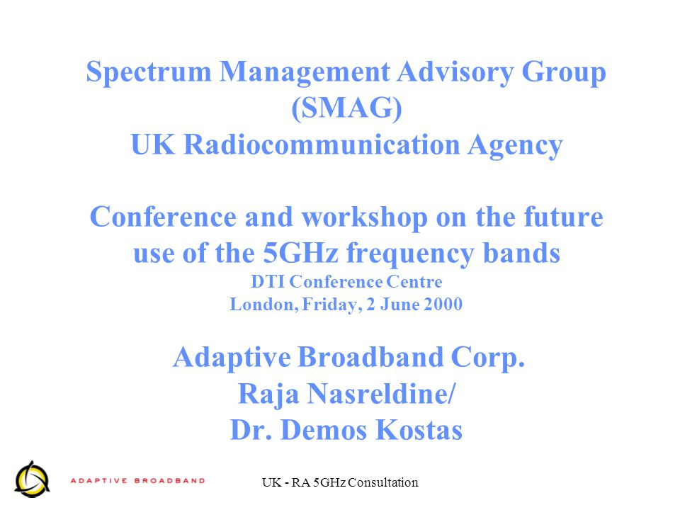 UK - RA 5GHz Consultation Spectrum Management Advisory Group (SMAG) UK Radiocommunication Agency Conference and workshop on the future use of the 5GHz frequency bands DTI Conference Centre London, Friday, 2 June 2000 Adaptive Broadband Corp.