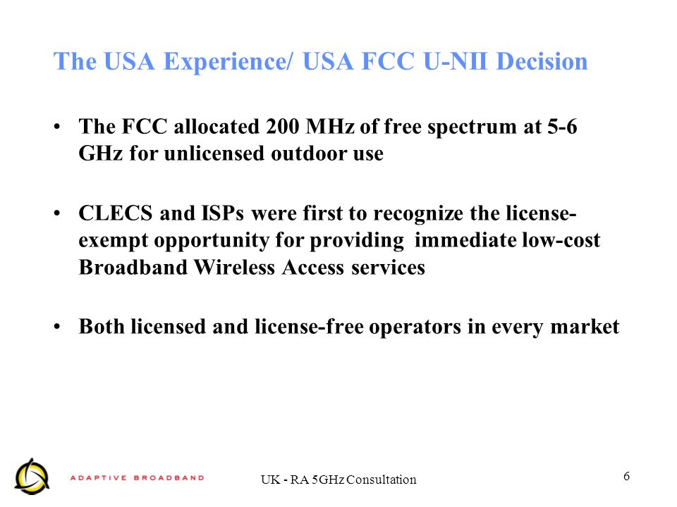 6 UK - RA 5GHz Consultation The USA Experience/ USA FCC U-NII Decision The FCC allocated 200 MHz of free spectrum at 5-6 GHz for unlicensed outdoor us