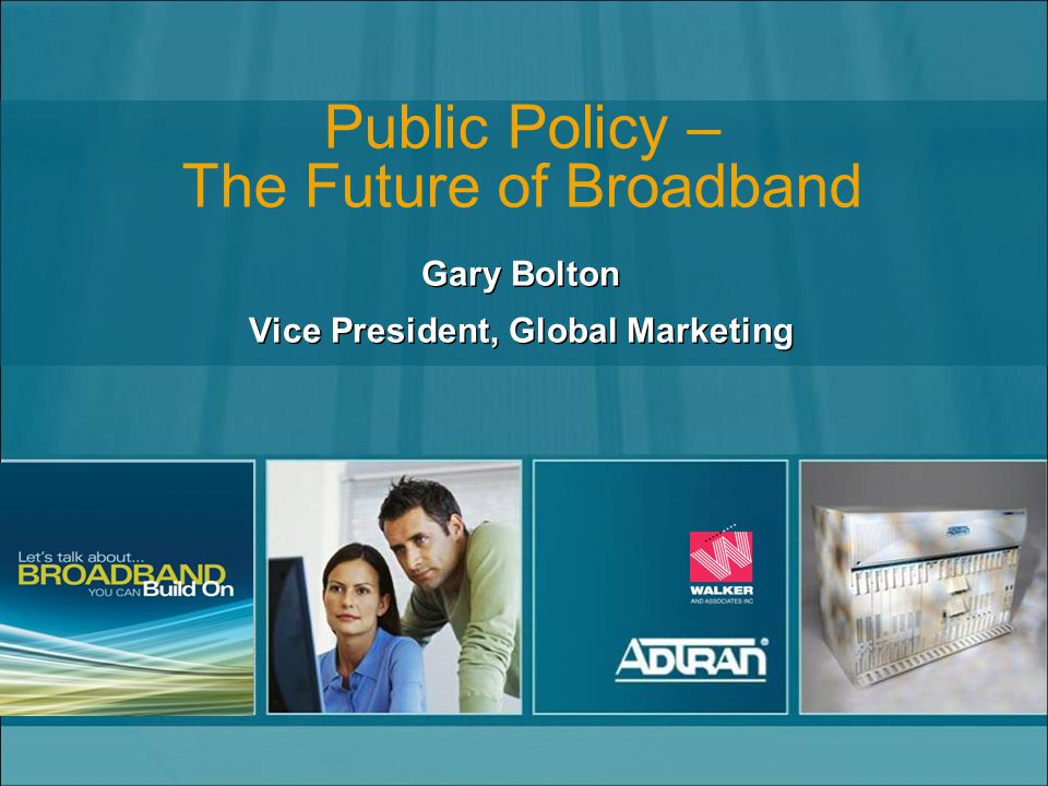 Public Policy – The Future of Broadband Gary Bolton Vice President, Global Marketing Gary Bolton Vice President, Global Marketing
