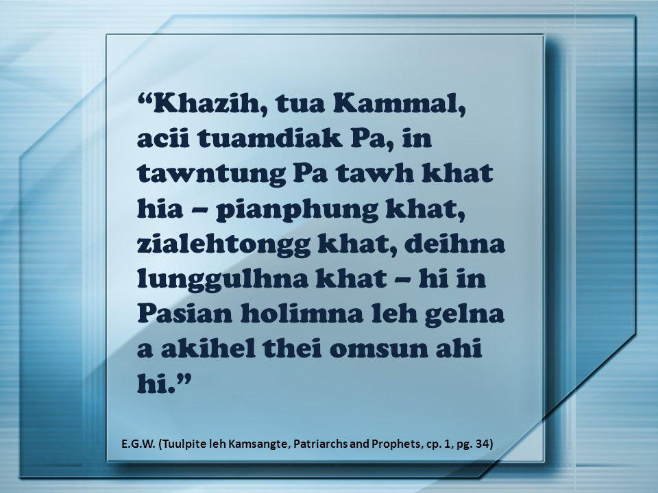 Khazih, tua Kammal, acii tuamdiak Pa, in tawntung Pa tawh khat hia – pianphung khat, zialehtongg khat, deihna lunggulhna khat – hi in Pasian holimna leh gelna a akihel thei omsun ahi hi. E.G.W.