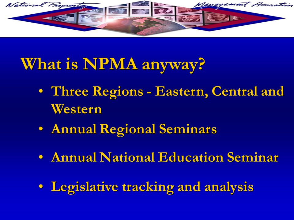 Annual Regional SeminarsAnnual Regional Seminars Annual National Education SeminarAnnual National Education Seminar Legislative tracking and analysisLegislative tracking and analysis What is NPMA anyway.
