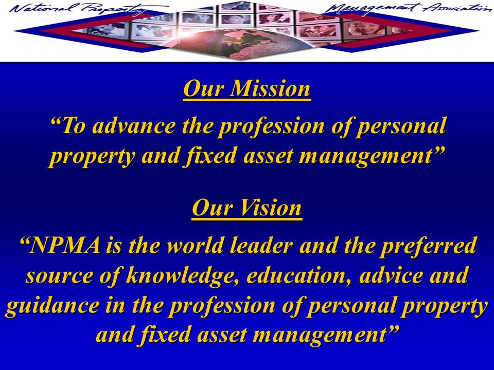 To advance the profession of personal property and fixed asset management NPMA is the world leader and the preferred source of knowledge, education, advice and guidance in the profession of personal property and fixed asset management Our Mission Our Vision
