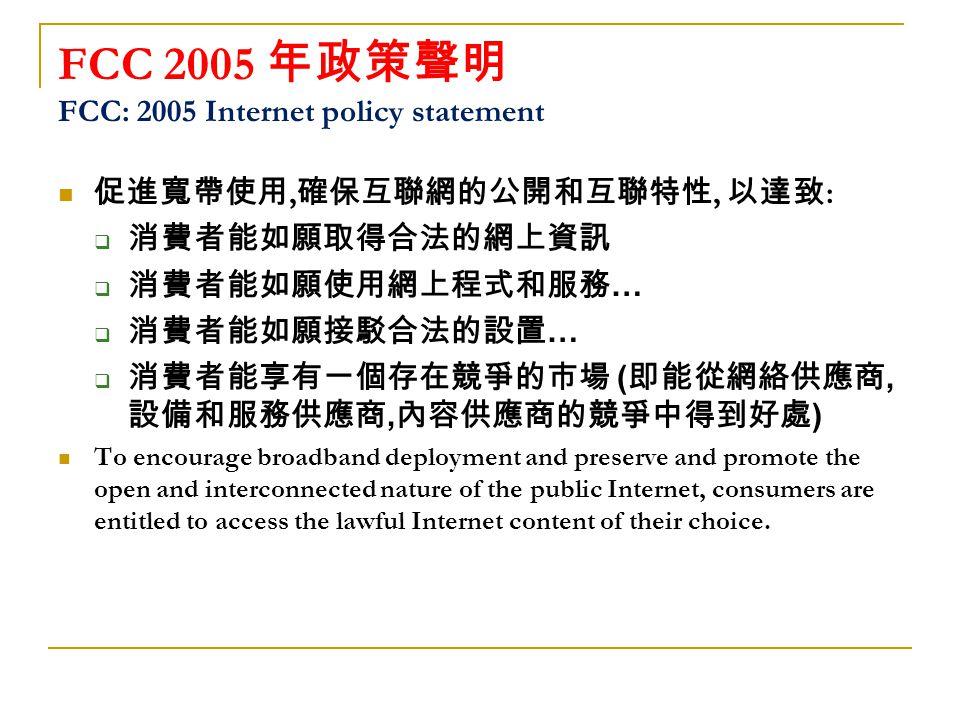 FCC 2005 年政策聲明 FCC: 2005 Internet policy statement 促進寬帶使用, 確保互聯網的公開和互聯特性, 以達致 :  消費者能如願取得合法的網上資訊  消費者能如願使用網上程式和服務 …  消費者能如願接駁合法的設置 …  消費者能享有一個存在競爭的市場 ( 即能從網絡供應商, 設備和服務供應商, 內容供應商的競爭中得到好處 ) To encourage broadband deployment and preserve and promote the open and interconnected nature of the public Internet, consumers are entitled to access the lawful Internet content of their choice.