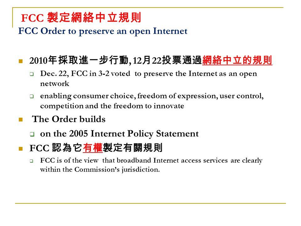 FCC 製定網絡中立規則 FCC Order to preserve an open Internet 2010 年採取進一步行動, 12 月 22 投票通過網絡中立的規則  Dec.