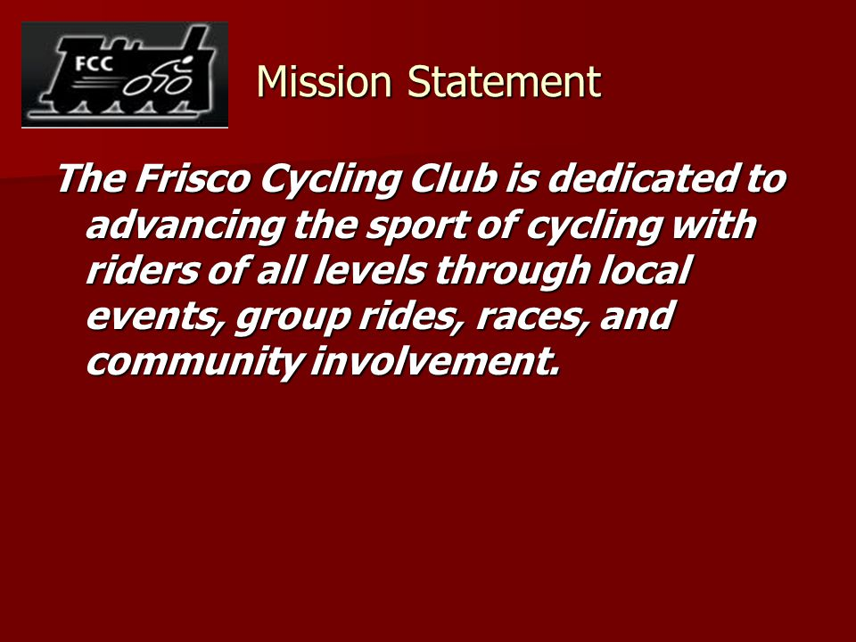 Mission Statement The Frisco Cycling Club is dedicated to advancing the sport of cycling with riders of all levels through local events, group rides,
