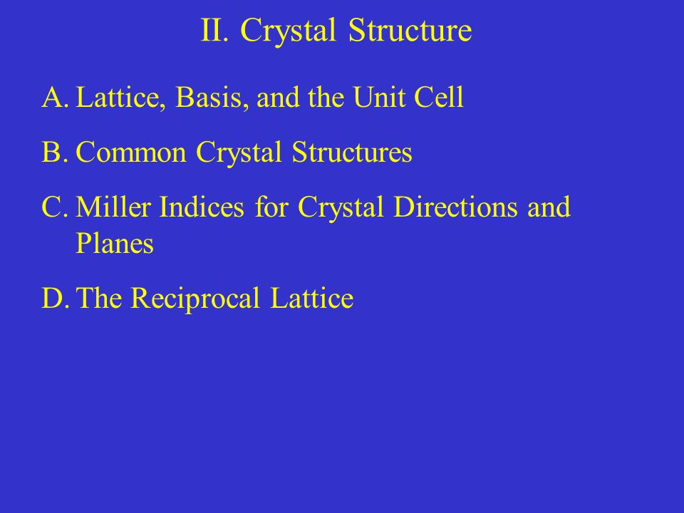 II. Crystal Structure A.Lattice, Basis, and the Unit Cell B.Common Crystal Structures C.Miller Indices for Crystal Directions and Planes D.The Recipro