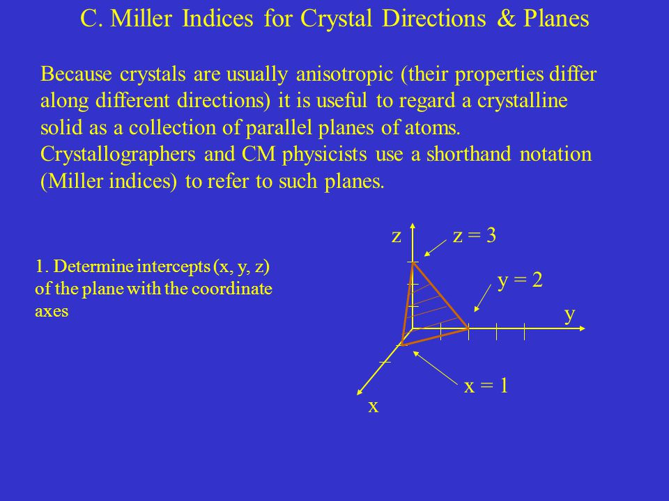 C. Miller Indices for Crystal Directions & Planes Because crystals are usually anisotropic (their properties differ along different directions) it is
