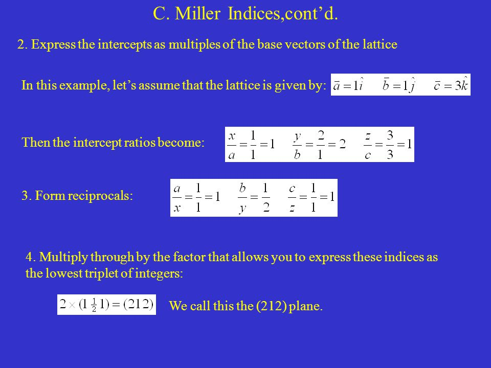 C. Miller Indices,cont'd. 2. Express the intercepts as multiples of the base vectors of the lattice In this example, let's assume that the lattice is