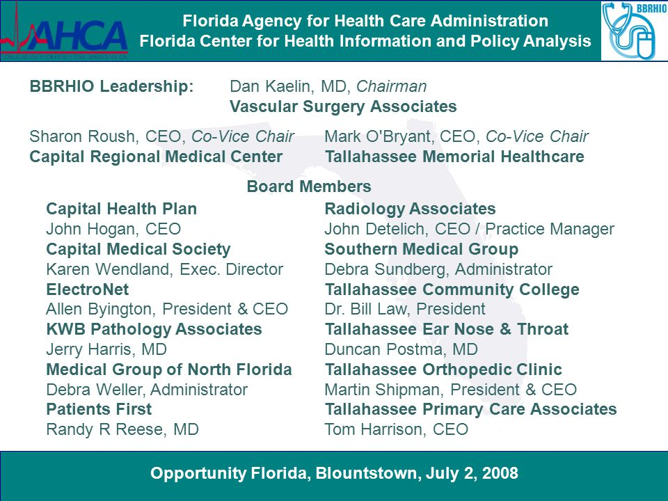 Opportunity Florida, Blountstown, July 2, 2008 Florida Agency for Health Care Administration Florida Center for Health Information and Policy Analysis BBRHIO Leadership: Dan Kaelin, MD, Chairman Vascular Surgery Associates Sharon Roush, CEO, Co-Vice Chair Capital Regional Medical Center Capital Health Plan John Hogan, CEO Capital Medical Society Karen Wendland, Exec.